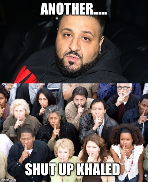 Shut up khaled | ANOTHER..... SHUT UP KHALED | image tagged in dj khaled another one | made w/ Imgflip meme maker