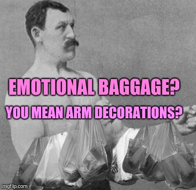 EMOTIONAL BAGGAGE? YOU MEAN ARM DECORATIONS? | made w/ Imgflip meme maker
