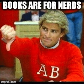 BOOKS ARE FOR NERDS | made w/ Imgflip meme maker