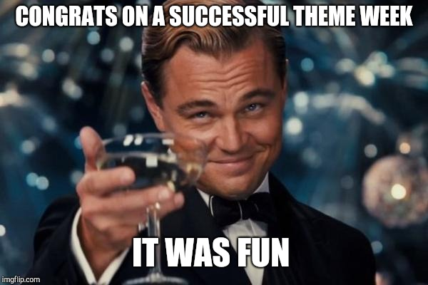 Leonardo Dicaprio Cheers Meme | CONGRATS ON A SUCCESSFUL THEME WEEK IT WAS FUN | image tagged in memes,leonardo dicaprio cheers | made w/ Imgflip meme maker