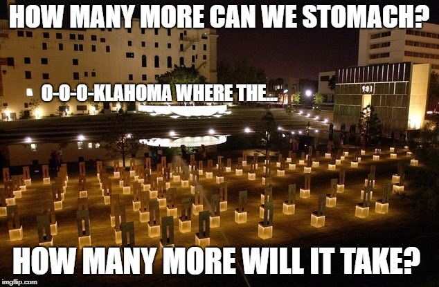 Senseless | HOW MANY MORE CAN WE STOMACH? HOW MANY MORE WILL IT TAKE? O-O-O-KLAHOMA WHERE THE... | image tagged in domestic terrorism,oklahoma bombing | made w/ Imgflip meme maker