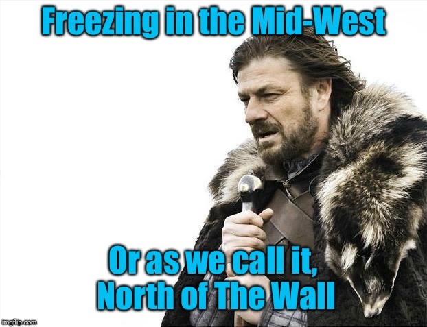Brace Yourselves X is Coming Meme | Freezing in the Mid-West Or as we call it, North of The Wall | image tagged in memes,brace yourselves x is coming | made w/ Imgflip meme maker