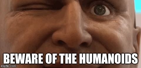 Humanoids  | BEWARE OF THE HUMANOIDS | image tagged in funny | made w/ Imgflip meme maker