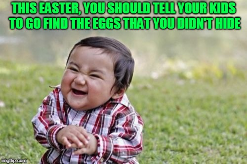 Easter Sunday is the same day as as April Fools! | THIS EASTER, YOU SHOULD TELL YOUR KIDS TO GO FIND THE EGGS THAT YOU DIDN'T HIDE | image tagged in memes,evil toddler | made w/ Imgflip meme maker