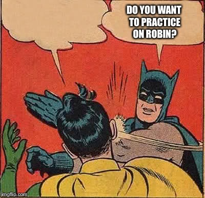Batman Slapping Robin Meme | DO YOU WANT TO PRACTICE ON ROBIN? | image tagged in memes,batman slapping robin | made w/ Imgflip meme maker