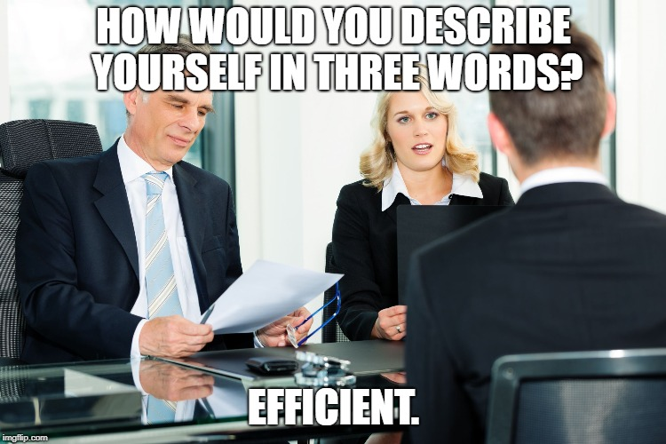 job interview | HOW WOULD YOU DESCRIBE YOURSELF IN THREE WORDS? EFFICIENT. | image tagged in job interview | made w/ Imgflip meme maker