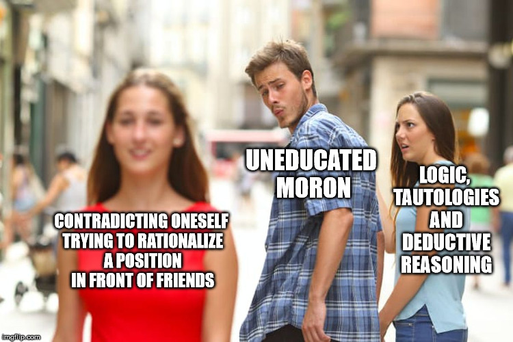 Distracted Boyfriend Meme | CONTRADICTING ONESELF TRYING TO RATIONALIZE A POSITION IN FRONT OF FRIENDS UNEDUCATED MORON LOGIC, TAUTOLOGIES AND DEDUCTIVE REASONING | image tagged in memes,distracted boyfriend,flat earth,cult,full retard | made w/ Imgflip meme maker