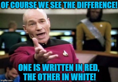 Picard Wtf Meme | OF COURSE WE SEE THE DIFFERENCE! ONE IS WRITTEN IN RED, THE OTHER IN WHITE! | image tagged in memes,picard wtf | made w/ Imgflip meme maker