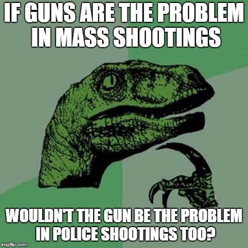 Philosoraptor Meme | IF GUNS ARE THE PROBLEM IN MASS SHOOTINGS WOULDN'T THE GUN BE THE PROBLEM IN POLICE SHOOTINGS TOO? | image tagged in memes,philosoraptor | made w/ Imgflip meme maker