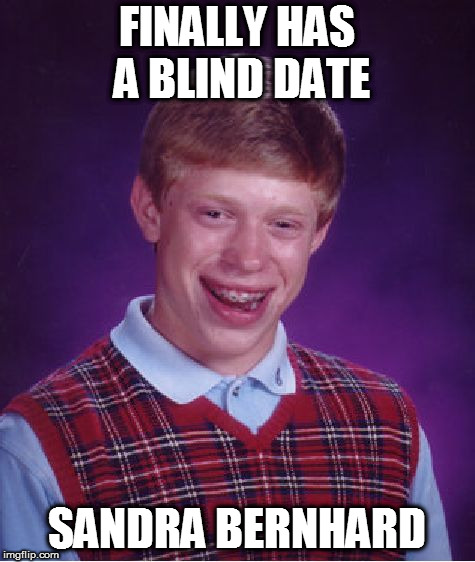 Bad Luck Brian Meme | FINALLY HAS A BLIND DATE SANDRA BERNHARD | image tagged in memes,bad luck brian | made w/ Imgflip meme maker