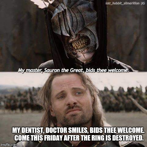 Doctor Smiles | MY DENTIST, DOCTOR SMILES, BIDS THEE WELCOME. COME THIS FRIDAY AFTER THE RING IS DESTROYED. | image tagged in aragorn,lotr,dentist,mouth of sauron,doctor smiles | made w/ Imgflip meme maker
