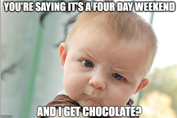 Easter Baby | YOU'RE SAYING IT'S A FOUR DAY WEEKEND AND I GET CHOCOLATE? | image tagged in quiz baby,easter,happy easter,easter eggs,easter egg,chocolate | made w/ Imgflip meme maker