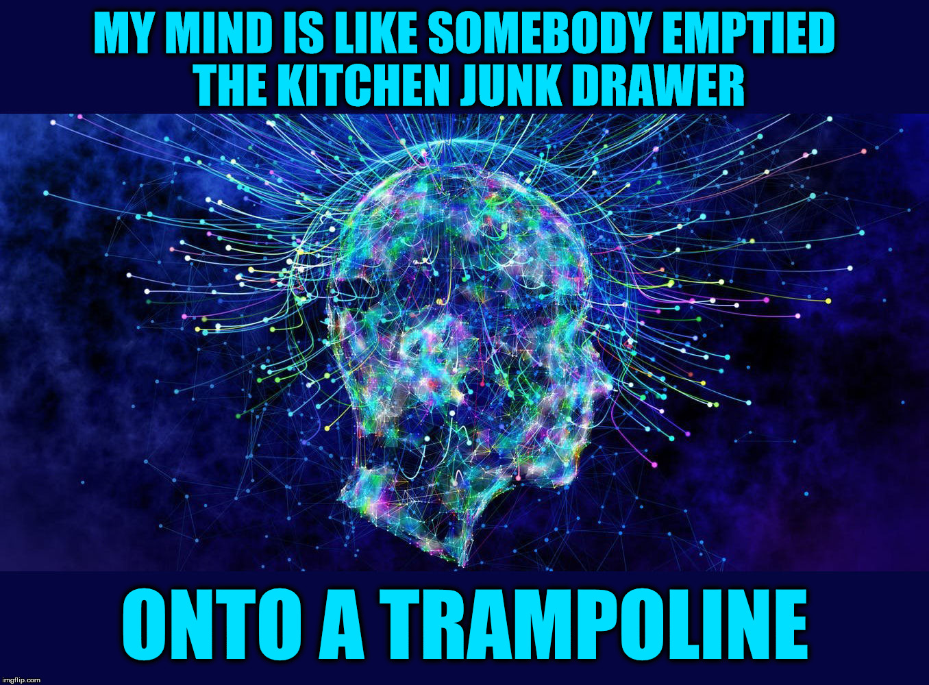 Meanwhile, in my skull | MY MIND IS LIKE SOMEBODY EMPTIED THE KITCHEN JUNK DRAWER ONTO A TRAMPOLINE | image tagged in mental thought | made w/ Imgflip meme maker