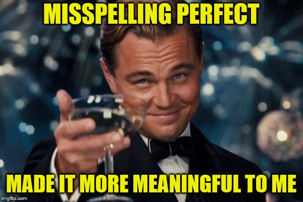 Leonardo Dicaprio Cheers Meme | MISSPELLING PERFECT MADE IT MORE MEANINGFUL TO ME | image tagged in memes,leonardo dicaprio cheers | made w/ Imgflip meme maker