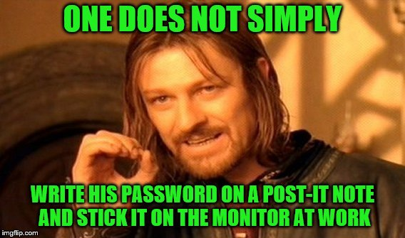 So this is frowned upon? | ONE DOES NOT SIMPLY WRITE HIS PASSWORD ON A POST-IT NOTE AND STICK IT ON THE MONITOR AT WORK | image tagged in memes,one does not simply,password,post-it note,monitor | made w/ Imgflip meme maker