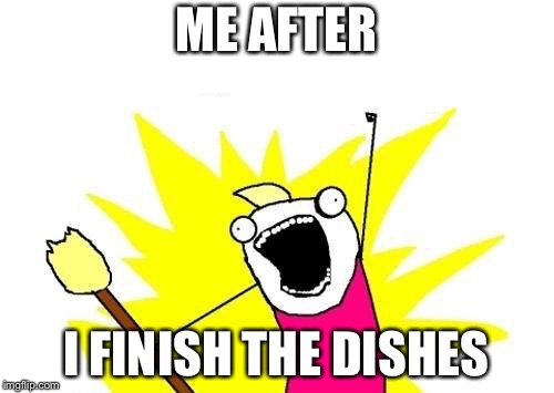 X All The Y Meme | ME AFTER I FINISH THE DISHES | image tagged in memes,x all the y | made w/ Imgflip meme maker