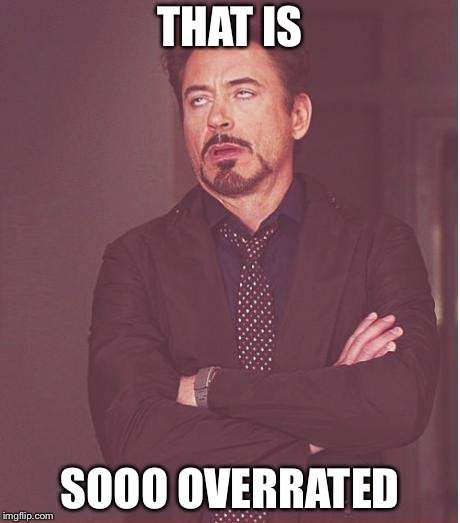 Face You Make Robert Downey Jr Meme | THAT IS SOOO OVERRATED | image tagged in memes,face you make robert downey jr | made w/ Imgflip meme maker