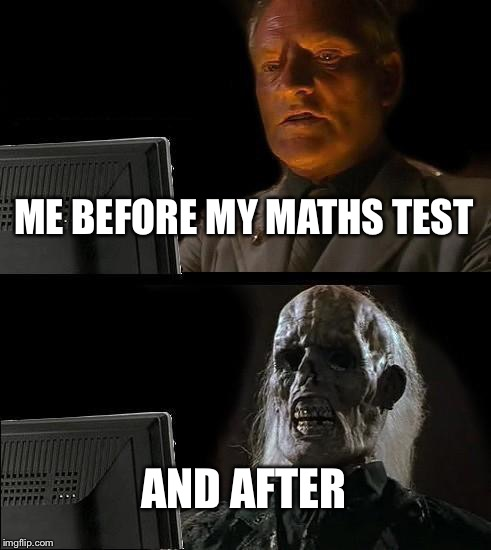 Ill Just Wait Here Meme | ME BEFORE MY MATHS TEST AND AFTER | image tagged in memes,ill just wait here | made w/ Imgflip meme maker