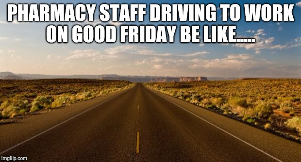 The road |  PHARMACY STAFF DRIVING TO WORK ON GOOD FRIDAY BE LIKE..... | image tagged in the road | made w/ Imgflip meme maker