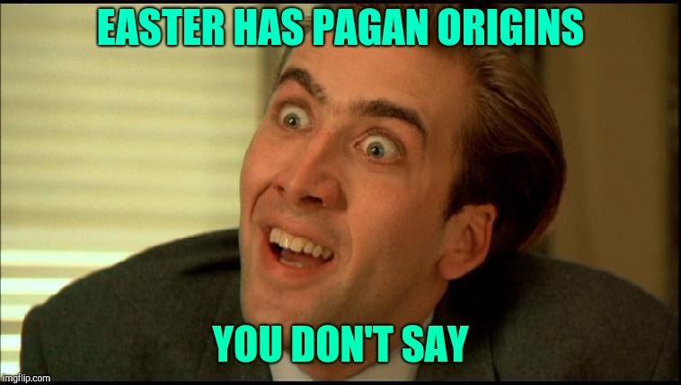 You Don't Say - Nicholas Cage | EASTER HAS PAGAN ORIGINS YOU DON'T SAY | image tagged in you don't say - nicholas cage | made w/ Imgflip meme maker