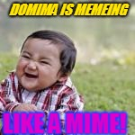 DOMIMA IS MEMEING LIKE A MIME! | made w/ Imgflip meme maker