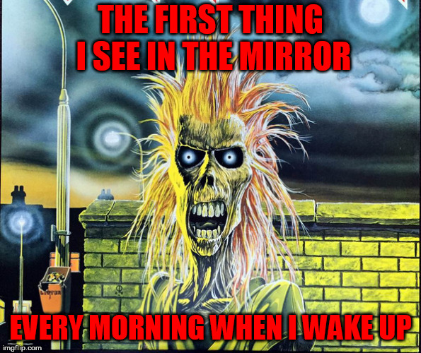 THE FIRST THING I SEE IN THE MIRROR EVERY MORNING WHEN I WAKE UP | made w/ Imgflip meme maker