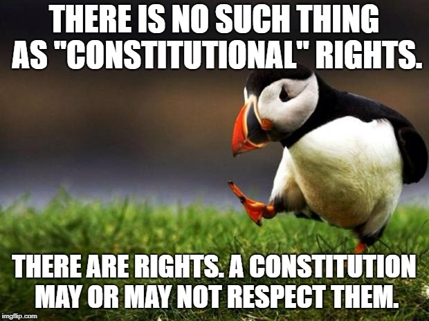 "Rights exist independently of constitutions. If a constitution guarantees them, so much the better. | THERE IS NO SUCH THING AS ""CONSTITUTIONAL"" RIGHTS. THERE ARE RIGHTS. A CONSTITUTION MAY OR MAY NOT RESPECT THEM. 