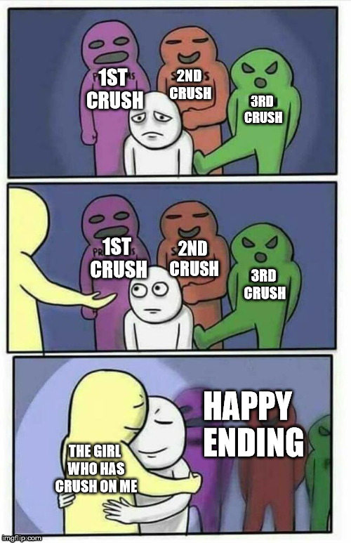 Problems, stress, pain, x | 1ST CRUSH 2ND CRUSH 3RD CRUSH THE GIRL WHO HAS CRUSH ON ME 1ST CRUSH 2ND CRUSH 3RD CRUSH HAPPY  ENDING | image tagged in problems,stress,pain,x | made w/ Imgflip meme maker