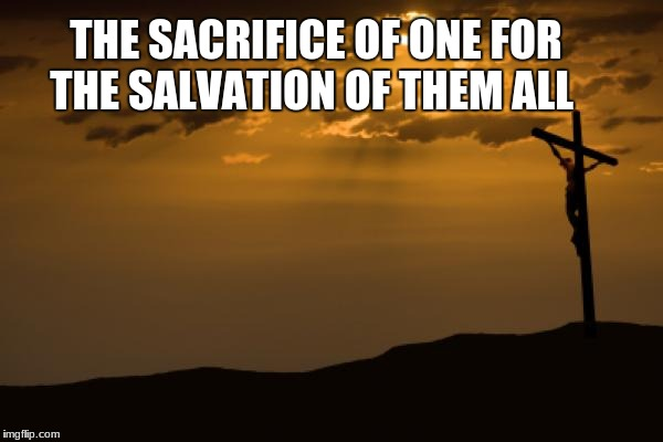 THE SACRIFICE OF ONE FOR THE SALVATION OF THEM ALL | image tagged in good friday | made w/ Imgflip meme maker