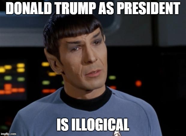 Spock Illogical | DONALD TRUMP AS PRESIDENT IS ILLOGICAL | image tagged in spock illogical | made w/ Imgflip meme maker