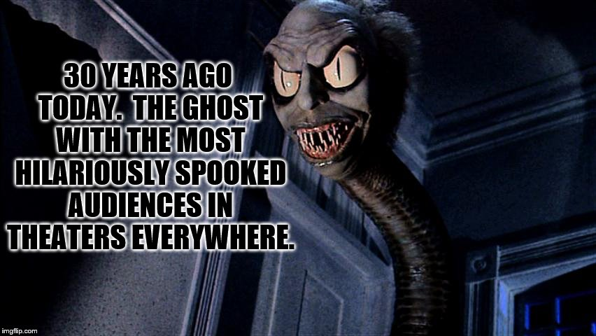 We're Still Coming For Your Daughter, Chuck! | 30 YEARS AGO TODAY.  THE GHOST WITH THE MOST HILARIOUSLY SPOOKED AUDIENCES IN THEATERS EVERYWHERE. | image tagged in beetlejuice | made w/ Imgflip meme maker