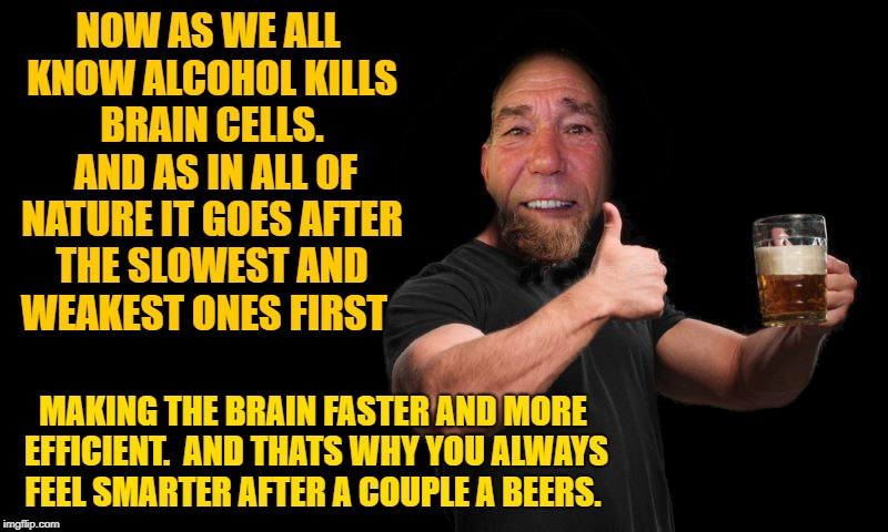 Now as we all know alcohol kills brain cells.  | NOW AS WE ALL KNOW ALCOHOL KILLS BRAIN CELLS.  AND AS IN ALL OF NATURE IT GOES AFTER THE SLOWEST AND WEAKEST ONES FIRST MAKING THE BRAIN FAS | image tagged in beers,funny,drinking | made w/ Imgflip meme maker