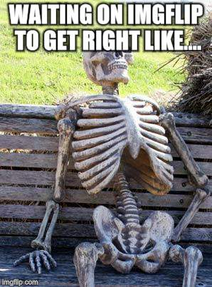 Waiting Skeleton Meme | WAITING ON IMGFLIP TO GET RIGHT LIKE.... | image tagged in memes,waiting skeleton | made w/ Imgflip meme maker
