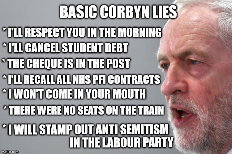 Corbyn lies - anti semitism | BASIC CORBYN LIES * I'LL RESPECT YOU IN THE MORNING * I WON'T COME IN YOUR MOUTH * THE CHEQUE IS IN THE POST * I WILL STAMP OUT ANTI SEMITIS | image tagged in corbyn,corbyn eww,anti semitism,funny,meme,party of hate | made w/ Imgflip meme maker