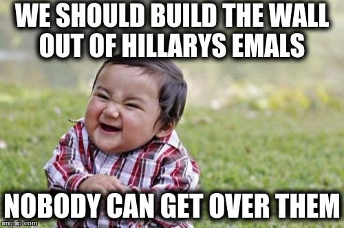 Evil Toddler Meme | WE SHOULD BUILD THE WALL OUT OF HILLARYS EMALS NOBODY CAN GET OVER THEM | image tagged in memes,evil toddler | made w/ Imgflip meme maker