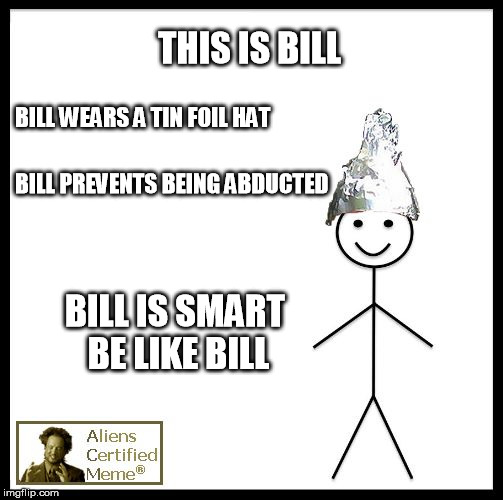 THIS IS BILL BILL WEARS A TIN FOIL HAT BILL IS SMART BE LIKE BILL BILL PREVENTS BEING ABDUCTED | image tagged in be like bill aliens | made w/ Imgflip meme maker