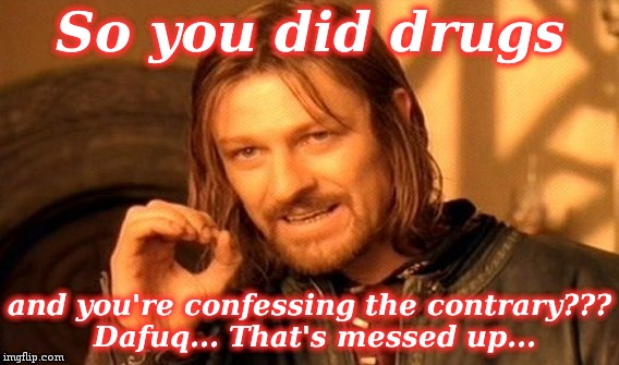 One Does Not Simply Meme | So you did drugs and you're confessing the contrary??? Dafuq... That's messed up... | image tagged in memes,one does not simply | made w/ Imgflip meme maker