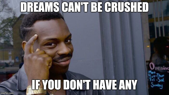 Roll Safe Think About It Meme | DREAMS CAN'T BE CRUSHED IF YOU DON'T HAVE ANY | image tagged in memes,roll safe think about it | made w/ Imgflip meme maker