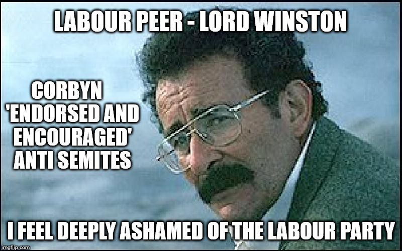 Lord Winston - anti Semitism | LABOUR PEER - LORD WINSTON I FEEL DEEPLY ASHAMED OF THE LABOUR PARTY CORBYN   'ENDORSED AND ENCOURAGED' ANTI SEMITES | image tagged in lord winston,corbyn,corbyn eww,anti semitism,party of hate,communist socialist | made w/ Imgflip meme maker