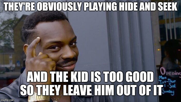 Roll Safe Think About It Meme | THEY'RE OBVIOUSLY PLAYING HIDE AND SEEK AND THE KID IS TOO GOOD SO THEY LEAVE HIM OUT OF IT | image tagged in memes,roll safe think about it | made w/ Imgflip meme maker