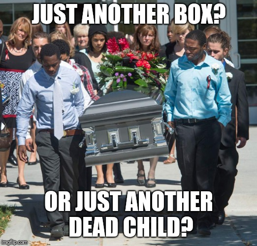 JUST ANOTHER BOX? OR JUST ANOTHER DEAD CHILD? | made w/ Imgflip meme maker