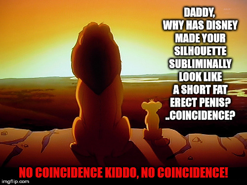 Lion King Meme | DADDY, WHY HAS DISNEY MADE YOUR SILHOUETTE SUBLIMINALLY LOOK LIKE A SHORT FAT ERECT P**IS? ..COINCIDENCE? NO COINCIDENCE KIDDO, NO COINCIDEN | image tagged in memes,lion king | made w/ Imgflip meme maker