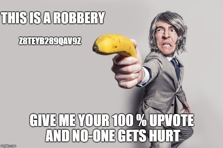 THIS IS A ROBBERY GIVE ME YOUR 100 % UPVOTE AND NO-ONE GETS HURT Z8TEYB289QAV9Z | made w/ Imgflip meme maker
