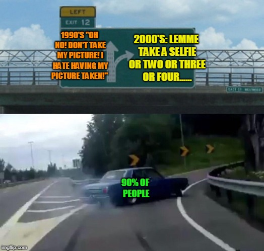 "Left Exit 12 Off Ramp Meme | 1990'S ""OH NO! DON'T TAKE MY PICTURE! I HATE HAVING MY PICTURE TAKEN!"" 2000'S: LEMME TAKE A SELFIE OR TWO OR THREE OR FOUR...... 90% OF PEOP 