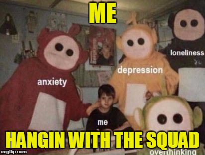 Me and my squad | ME HANGIN WITH THE SQUAD | image tagged in memes,funny,depression,dank memes,edgy,teletubbies | made w/ Imgflip meme maker