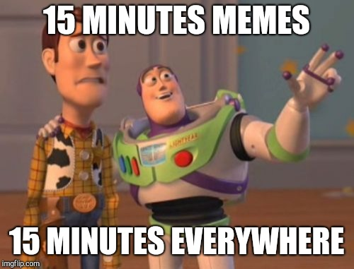 X, X Everywhere Meme | 15 MINUTES MEMES 15 MINUTES EVERYWHERE | image tagged in memes,x,x everywhere,x x everywhere | made w/ Imgflip meme maker