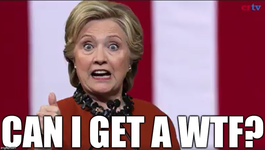 CAN I GET A WTF? | CAN I GET A WTF? | image tagged in hillary,wtf,deer in the headlights stare | made w/ Imgflip meme maker