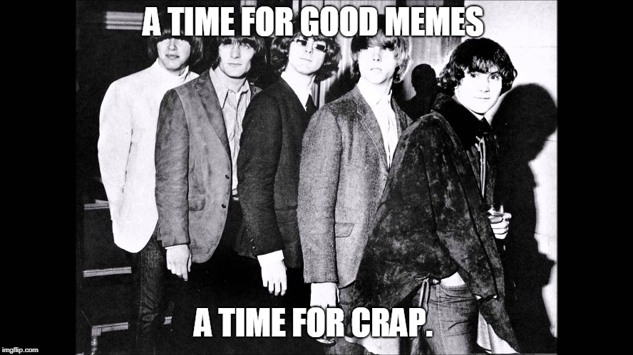 A TIME FOR GOOD MEMES A TIME FOR CRAP. | image tagged in turn,turn      the byrds      to everything there is a se | made w/ Imgflip meme maker