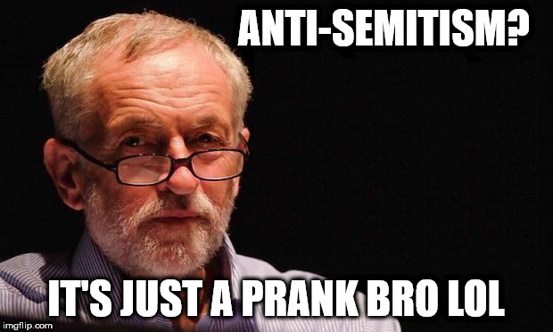 Corbyn's anti-Semitism | ANTI-SEMITISM? IT'S JUST A PRANK BRO LOL | image tagged in corbyn eww,anti semitism,funny,labourisdead,wearecorbyn,cultofcorbyn | made w/ Imgflip meme maker