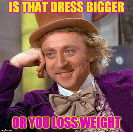 Creepy Condescending Wonka Meme | IS THAT DRESS BIGGER OR YOU LOSS WEIGHT | image tagged in memes,creepy condescending wonka | made w/ Imgflip meme maker